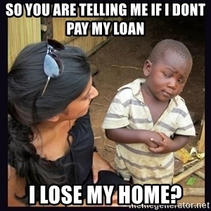 Skeptical third-world kid - so you are telling me if i dont pay my loan i lose my home?