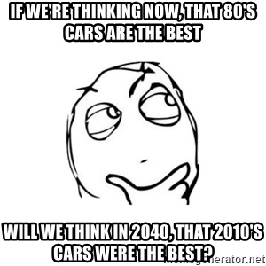 thinking guy - If we're thinking now, that 80's cars are the best will we think in 2040, that 2010's cars were the best?