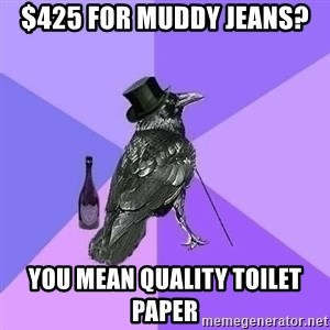 Rich Raven - $425 for Muddy jeans? you mean quality toilet paper