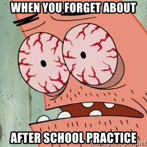 Patrick - when you forget about after school practice