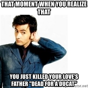 "Doctor Who - that moment when you realize that you just killed your love's father ""dead for a ducat"""