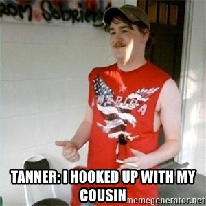 Redneck Randal -  tanner: I hooked up with my cousin
