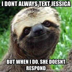 Sarcastic Sloth - i dont always text jessica but when i do, she doesnt respond