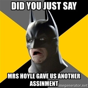Bad Factman - did you just say mrs hoyle gave us another assinment
