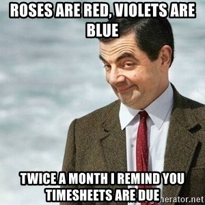 mr bean rose - Roses are red, violets are blue twice a month i remind you timesheets are due
