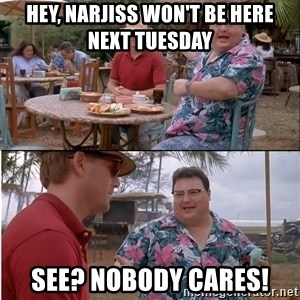 See? Nobody Cares - HEY, NARJISS WON'T BE HERE NEXT TUESDAY see? nobody cares!