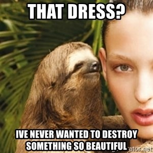 sexy sloth - That dress? Ive never wanted to destroy something so beautiful