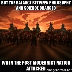 until the fire nation attacked. - but the balance between philosophy and science changed when the post modernist nation attacked