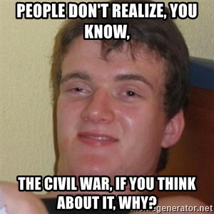 Stoner Stanley - People don't realize, you know, the Civil War, if you think about it, why?