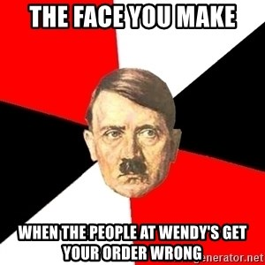Advice Hitler - The face you make  When the people at Wendy's get your order wrong