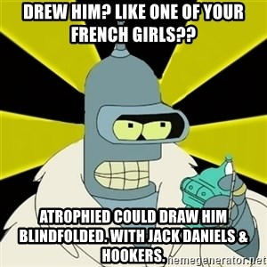Bender IMHO - drew him? like one of your french girls?? atrophied could draw him blindfolded. with jack daniels & hookers.