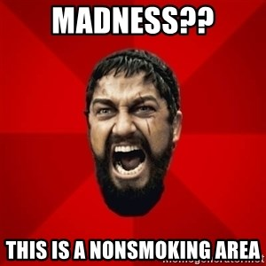 THIS IS SPARTAAA!!11!1 - MADNESS​?? This is a nonsmoking area
