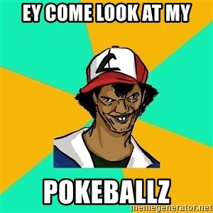 Ash Pedreiro - EY COME LOOK AT MY POKEBALLZ
