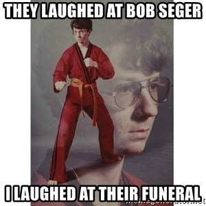 Karate Kid - They laughed at Bob Seger I laughed at their funeral