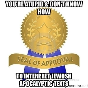 official seal of approval - You're atupid & don't know how To interpret jewosh apocalyptic texts