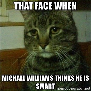 Depressed cat 2 - That face when Michael Williams thinks he is smart