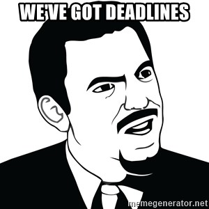 Are you serious face  - We've got deadlines