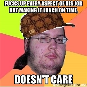 Scumbag nerd - FUCKS UP EVERY ASPECT OF HIS JOB BUT MAKING IT LUNCH ON TIME,  DOESN'T CARE