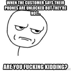 Are You Fucking Kidding Me - When the customer says their phones are unlocked but they're not... Are you fucking kidding?