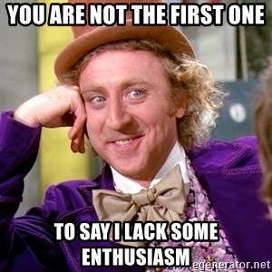 Willy Wonka - You are not the first one To say I lack some enthusiasm