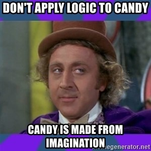 Sarcastic Wonka - don't apply logic to candy candy is made from imagination