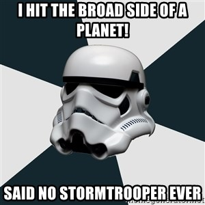 stormtrooper - I hit the broad side of a planet! Said no stormtrooper ever