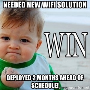 Win Baby - Needed New Wifi solution deployed 2 months ahead of schedule!