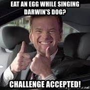 Barney Stinson - Eat an egg while singing darwin's dog? challenge accepted!