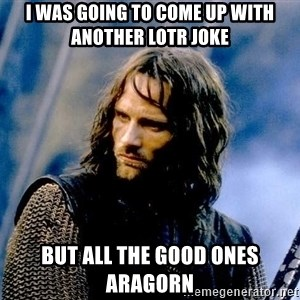 Not this day Aragorn - I was going to come up with Another lotr joke But all the good ones aragorn