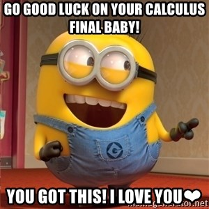 dave le minion - Go good luck on your calculus final baby!  You got this! I love you❤