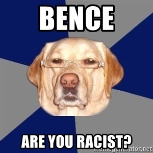 Racist Dawg - Bence Are you racist?