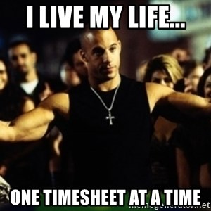 Dom Fast and Furious - I live my life... one timesheet at a time