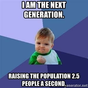Success Kid - I am the next generation.  Raising the population 2.5 people a second.
