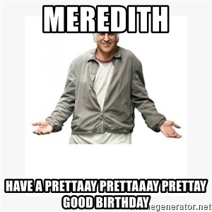 Larry David - Meredith  Have a prettaay prettaaay preTtay good biRthday