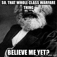 Marx - So, that whole class warfare thing Believe me yet?