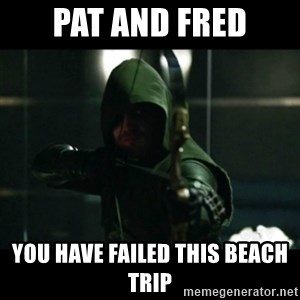 YOU HAVE FAILED THIS CITY - Pat and Fred You have failed this beach trip