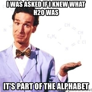 Bill Nye - I was asked if I knew what H2O was It's part of the alphabet