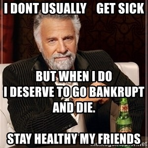 Most Interesting Man - I dont usually    get sick BUT WHEN I DO                                          I DESERVE TO GO BANKRUPT AND DIE.                                                                                                                                    stay healthy my friends