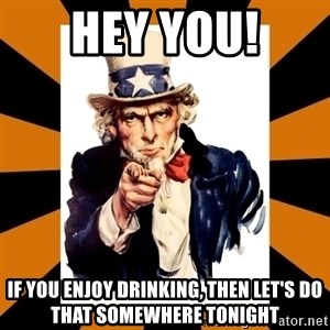 Uncle sam wants you! - Hey you! if you enjoy drinking, then let's do that somewhere tonight