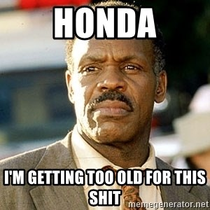 I'm Getting Too Old For This Shit - honda i'm getting too old for this shit