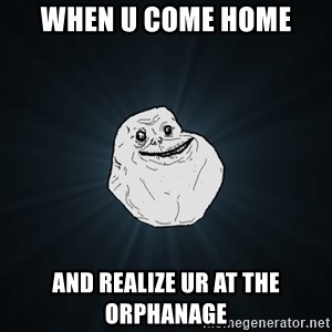Forever Alone - When u come home And realize ur at the orphanage