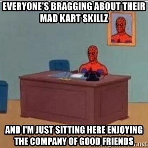 Spidermandesk - Everyone's bragging about their mad Kart skillz and i'm just sitting here enjoying the company of good friends