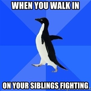 Socially Awkward Penguin - When you walk in on your siblings fighting