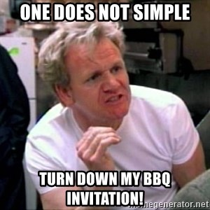 Gordon Ramsay - One does not simple Turn down my bbq invitAtioN!