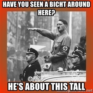Heil Hitler - HAve you seen a BIcht around here? He's about this tall