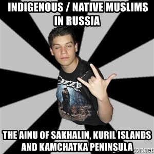 Metal Boy From Hell -  Indigenous / Native Muslims in Russia The Ainu of Sakhalin, Kuril Islands and Kamchatka Peninsula