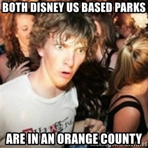 sudden realization guy - Both disney US Based parks Are in an orange county