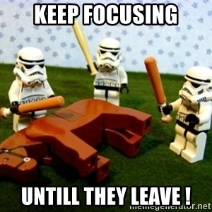 Beating a Dead Horse stormtrooper - keep focusing untill they leave !