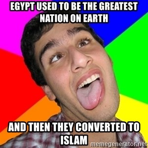 Retarded David - egypt used to be the greatest nation on earth and then they converted to islam