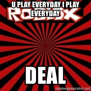 Roblox - u play everyday i play everyday deal